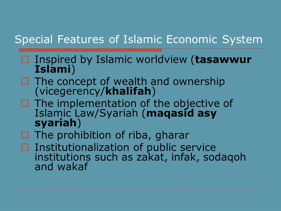 Special Features of Islamic Economic System  Inspired by Islamic worldview (tasawwur Islami)  The concept of wealth and ownership (vicegerency/khalifah)  The implementation of the objective of Islamic Law/Syariah (maqasid asy syariah)  The prohibition of riba, gharar  Institutionalization of public service institutions such as zakat, infak, sodaqoh and wakaf