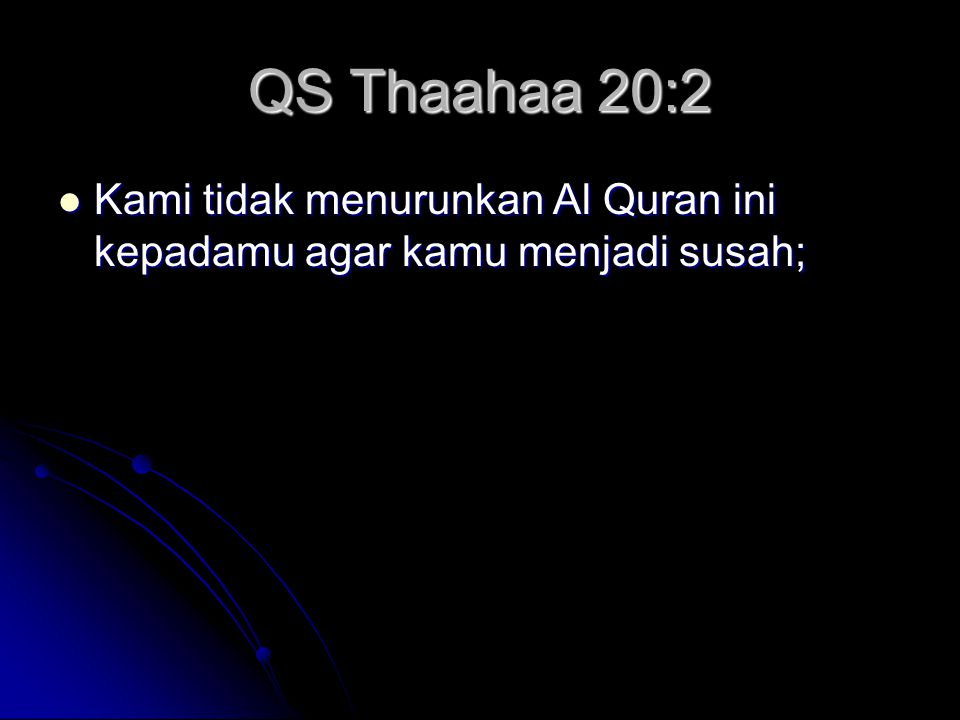 QS Thaahaa 20:2 Kami tidak menurunkan Al Quran ini kepadamu agar kamu menjadi susah; Kami tidak menurunkan Al Quran ini kepadamu agar kamu menjadi susah;