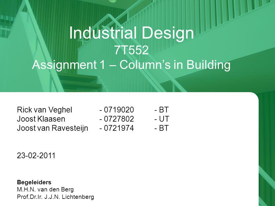 Industrial Design 7T552 Assignment 1 – Column's in Building Rick van Veghel - 0719020- BT Joost Klaasen - 0727802- UT Joost van Ravesteijn - 0721974- BT 23-02-2011 Begeleiders M.H.N.