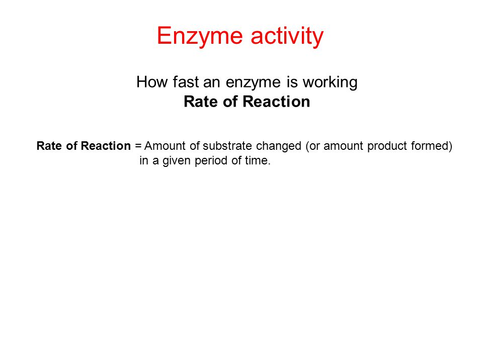 Enzyme activity How fast an enzyme is working Rate of Reaction Rate of Reaction = Amount of substrate changed (or amount product formed) in a given period of time.