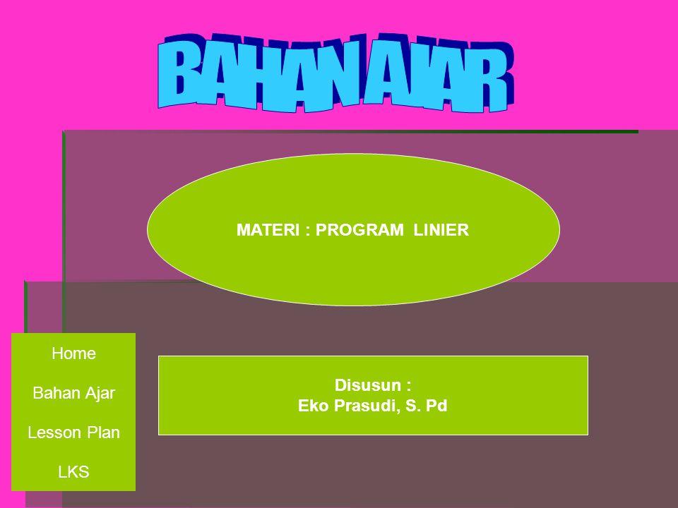 MATERI : PROGRAM LINIER Disusun : Eko Prasudi, S. Pd Bahan Ajar Lesson Plan Home LKS