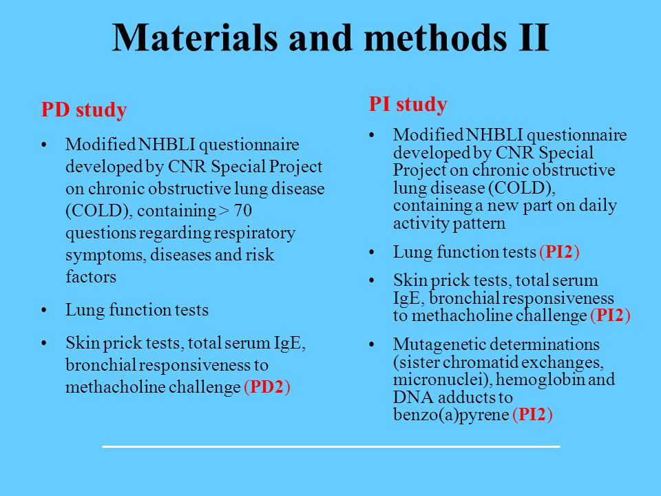 Materials and methods II PD study Modified NHBLI questionnaire developed by CNR Special Project on chronic obstructive lung disease (COLD), containing > 70 questions regarding respiratory symptoms, diseases and risk factors Lung function tests Skin prick tests, total serum IgE, bronchial responsiveness to methacholine challenge (PD2) PI study Modified NHBLI questionnaire developed by CNR Special Project on chronic obstructive lung disease (COLD), containing a new part on daily activity pattern Lung function tests (PI2) Skin prick tests, total serum IgE, bronchial responsiveness to methacholine challenge (PI2) Mutagenetic determinations (sister chromatid exchanges, micronuclei), hemoglobin and DNA adducts to benzo(a)pyrene (PI2)