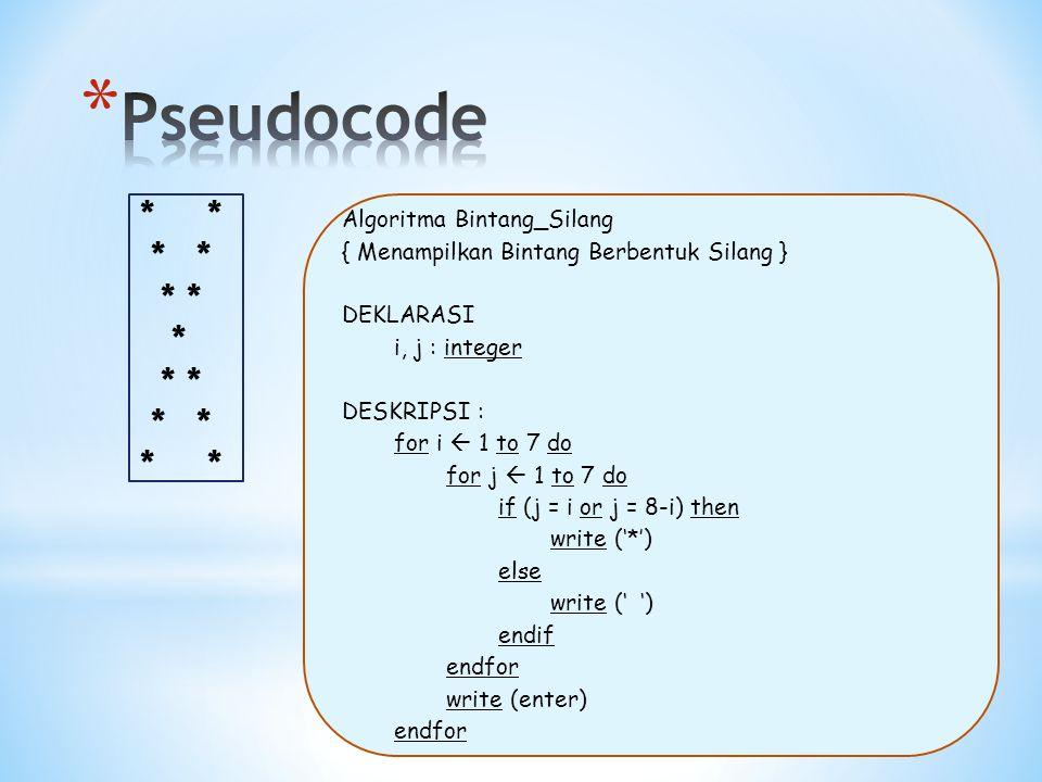 * * * * * * * Algoritma Bintang_Silang { Menampilkan Bintang Berbentuk Silang } DEKLARASI i, j : integer DESKRIPSI : for i  1 to 7 do for j  1 to 7 do if (j = i or j = 8-i) then write ('*') else write (' ') endif endfor write (enter) endfor