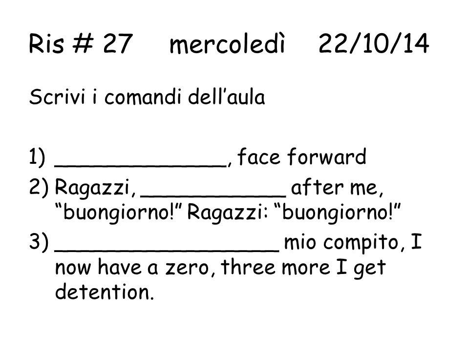 Ris # 28 giovedì 23/10/14 Rispondi alla domanda in italiano 1)___________ out of your binder so that you may take notes.