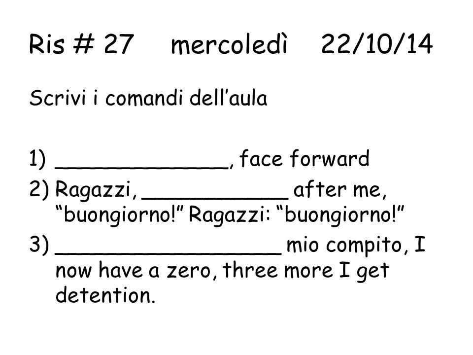 Ris # 27mercoledì 22/10/14 Scrivi i comandi dell'aula 1)_____________, face forward 2)Ragazzi, ___________ after me, buongiorno! Ragazzi: buongiorno! 3)_________________ mio compito, I now have a zero, three more I get detention.