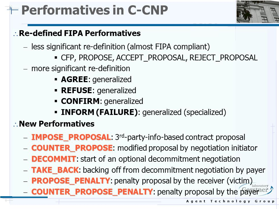 A g e n t T e c h n o l o g y G r o u p Performatives in C-CNP  Re-defined FIPA Performatives  less significant re-definition (almost FIPA compliant