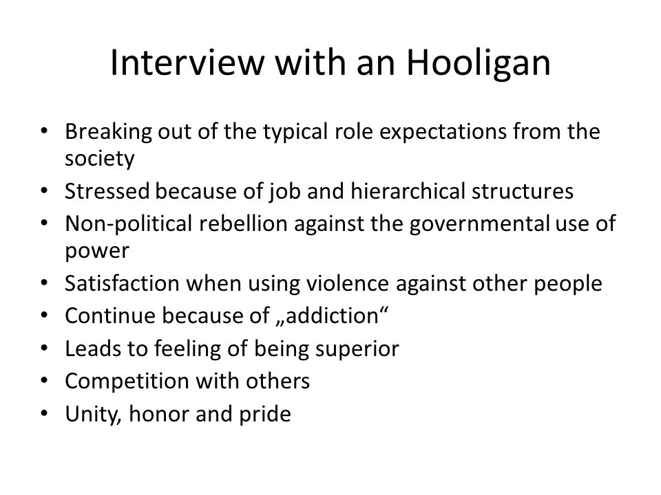 "Interview with an Hooligan Breaking out of the typical role expectations from the society Stressed because of job and hierarchical structures Non-political rebellion against the governmental use of power Satisfaction when using violence against other people Continue because of ""addiction Leads to feeling of being superior Competition with others Unity, honor and pride"