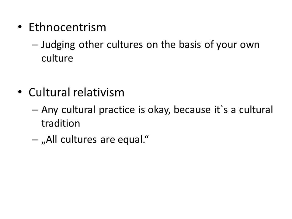 "Ethnocentrism – Judging other cultures on the basis of your own culture Cultural relativism – Any cultural practice is okay, because it`s a cultural tradition – ""All cultures are equal."