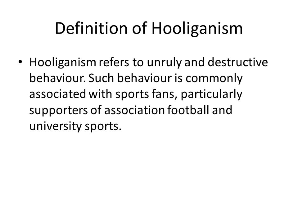 Definition of Hooliganism Hooliganism refers to unruly and destructive behaviour.