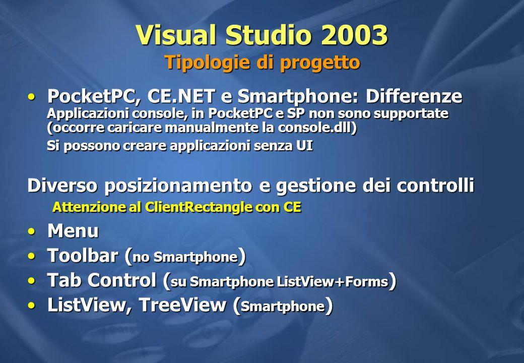 Visual Studio 2003 Tipologie di progetto PocketPC, CE.NET e Smartphone: Differenze Applicazioni console, in PocketPC e SP non sono supportate (occorre caricare manualmente la console.dll)PocketPC, CE.NET e Smartphone: Differenze Applicazioni console, in PocketPC e SP non sono supportate (occorre caricare manualmente la console.dll) Si possono creare applicazioni senza UI Diverso posizionamento e gestione dei controlli Attenzione al ClientRectangle con CE MenuMenu Toolbar ( no Smartphone )Toolbar ( no Smartphone ) Tab Control ( su Smartphone ListView+Forms )Tab Control ( su Smartphone ListView+Forms ) ListView, TreeView ( Smartphone )ListView, TreeView ( Smartphone )