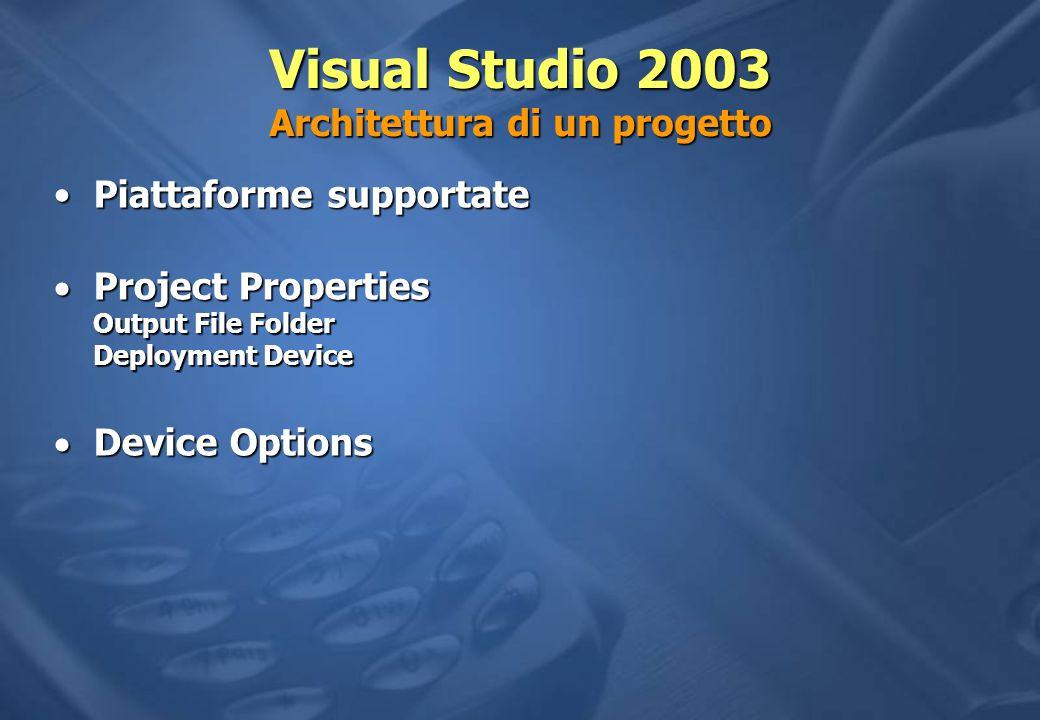 Visual Studio 2003 Architettura di un progetto Piattaforme supportatePiattaforme supportate  Project Properties Output File Folder Deployment Device  Device Options