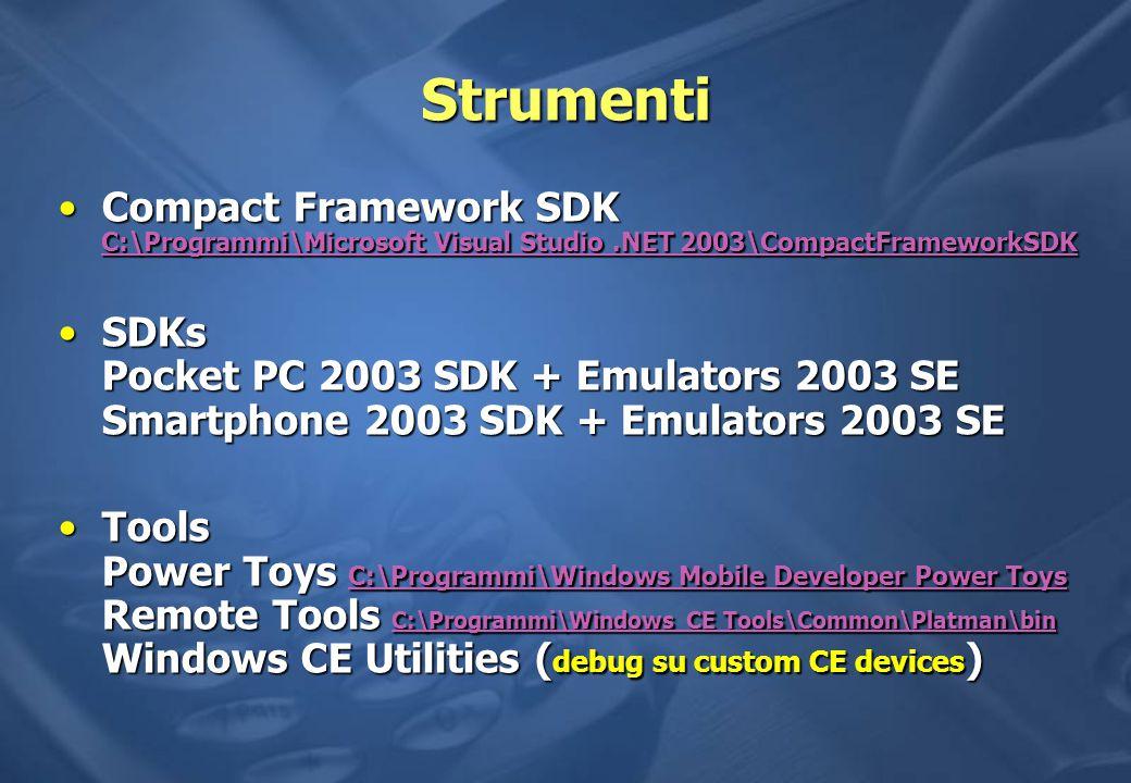 Strumenti Compact Framework SDK C:\Programmi\Microsoft Visual Studio.NET 2003\CompactFrameworkSDKCompact Framework SDK C:\Programmi\Microsoft Visual Studio.NET 2003\CompactFrameworkSDK C:\Programmi\Microsoft Visual Studio.NET 2003\CompactFrameworkSDK C:\Programmi\Microsoft Visual Studio.NET 2003\CompactFrameworkSDK SDKs Pocket PC 2003 SDK + Emulators 2003 SE Smartphone 2003 SDK + Emulators 2003 SESDKs Pocket PC 2003 SDK + Emulators 2003 SE Smartphone 2003 SDK + Emulators 2003 SE Tools Power Toys C:\Programmi\Windows Mobile Developer Power Toys Remote Tools C:\Programmi\Windows CE Tools\Common\Platman\bin Windows CE Utilities ( debug su custom CE devices )Tools Power Toys C:\Programmi\Windows Mobile Developer Power Toys Remote Tools C:\Programmi\Windows CE Tools\Common\Platman\bin Windows CE Utilities ( debug su custom CE devices ) C:\Programmi\Windows Mobile Developer Power Toys C:\Programmi\Windows CE Tools\Common\Platman\bin C:\Programmi\Windows Mobile Developer Power Toys C:\Programmi\Windows CE Tools\Common\Platman\bin