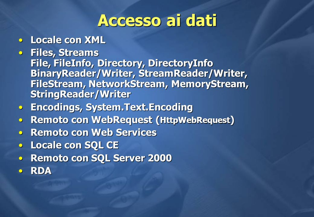 Accesso ai dati Locale con XMLLocale con XML Files, Streams File, FileInfo, Directory, DirectoryInfo BinaryReader/Writer, StreamReader/Writer, FileStream, NetworkStream, MemoryStream, StringReader/WriterFiles, Streams File, FileInfo, Directory, DirectoryInfo BinaryReader/Writer, StreamReader/Writer, FileStream, NetworkStream, MemoryStream, StringReader/Writer Encodings, System.Text.EncodingEncodings, System.Text.Encoding Remoto con WebRequest ( HttpWebRequest )Remoto con WebRequest ( HttpWebRequest ) Remoto con Web ServicesRemoto con Web Services Locale con SQL CELocale con SQL CE Remoto con SQL Server 2000Remoto con SQL Server 2000 RDARDA