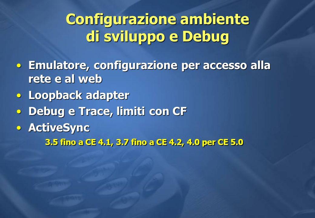 Configurazione ambiente di sviluppo e Debug Emulatore, configurazione per accesso alla rete e al webEmulatore, configurazione per accesso alla rete e al web Loopback adapterLoopback adapter Debug e Trace, limiti con CFDebug e Trace, limiti con CF ActiveSync 3.5 fino a CE 4.1, 3.7 fino a CE 4.2, 4.0 per CE 5.0ActiveSync 3.5 fino a CE 4.1, 3.7 fino a CE 4.2, 4.0 per CE 5.0