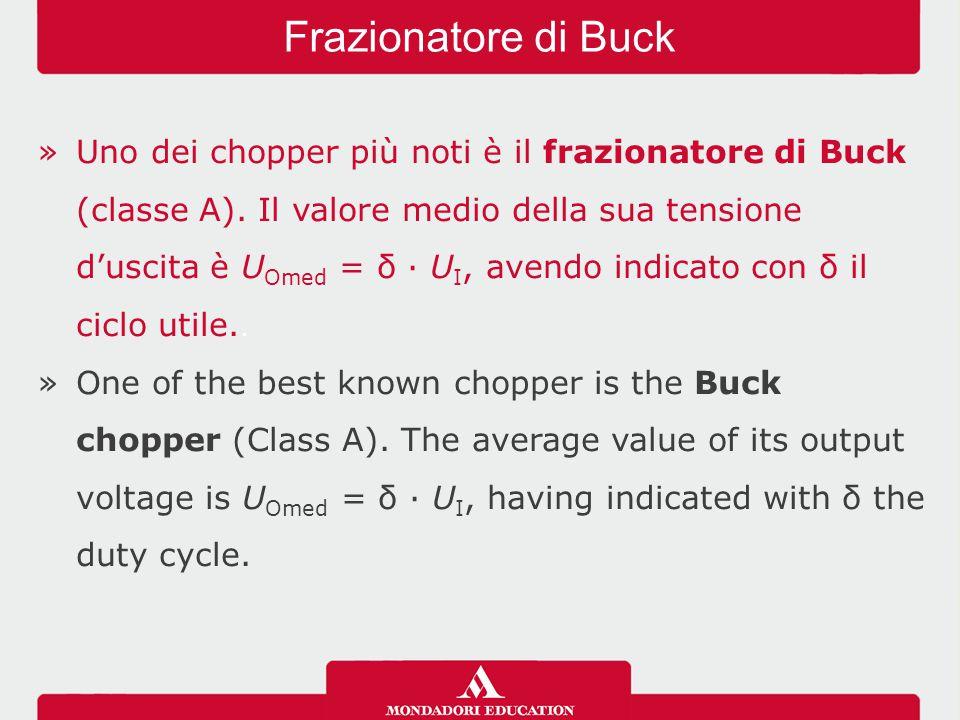 »Uno dei chopper più noti è il frazionatore di Buck (classe A). Il valore medio della sua tensione d'uscita è U Omed = δ · U I, avendo indicato con δ