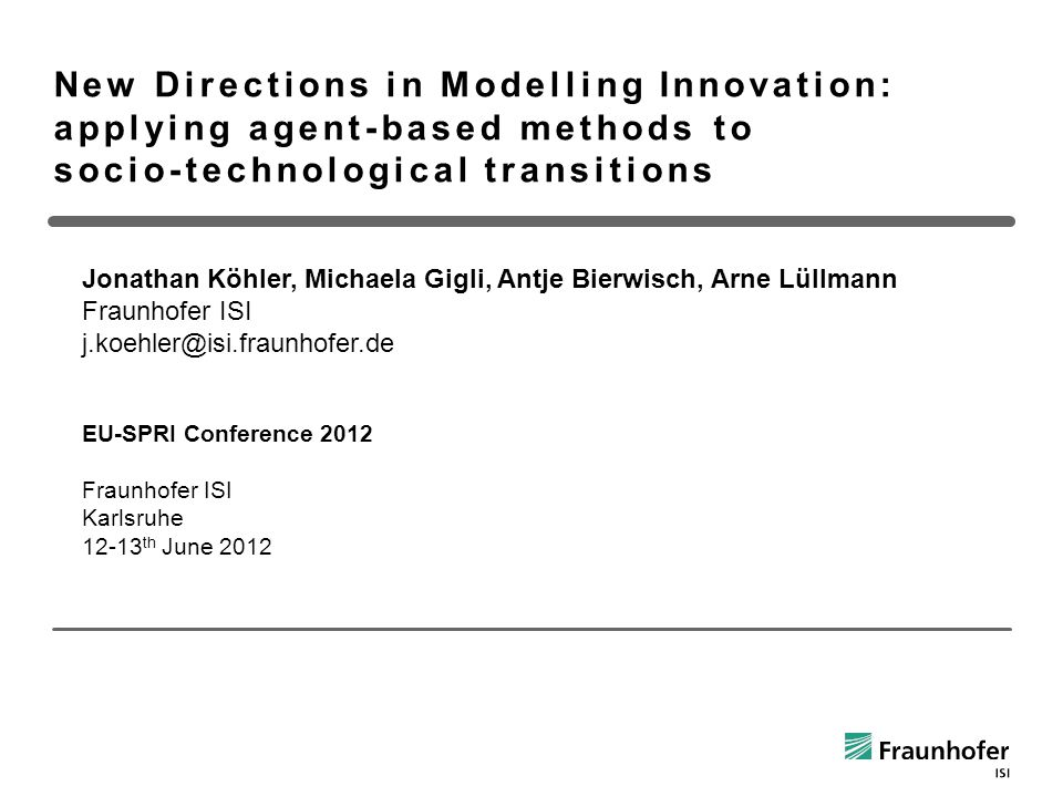 New Directions in Modelling Innovation: applying agent-based methods to socio-technological transitions Jonathan Köhler, Michaela Gigli, Antje Bierwisch, Arne Lüllmann Fraunhofer ISI j.koehler@isi.fraunhofer.de EU-SPRI Conference 2012 Fraunhofer ISI Karlsruhe 12-13 th June 2012