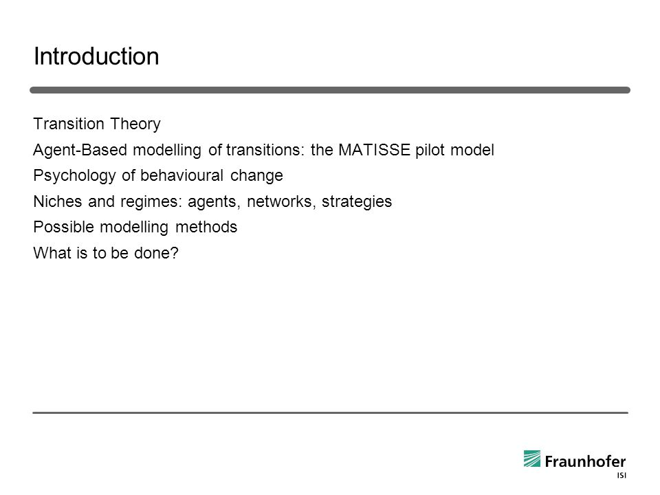 Introduction Transition Theory Agent-Based modelling of transitions: the MATISSE pilot model Psychology of behavioural change Niches and regimes: agents, networks, strategies Possible modelling methods What is to be done?