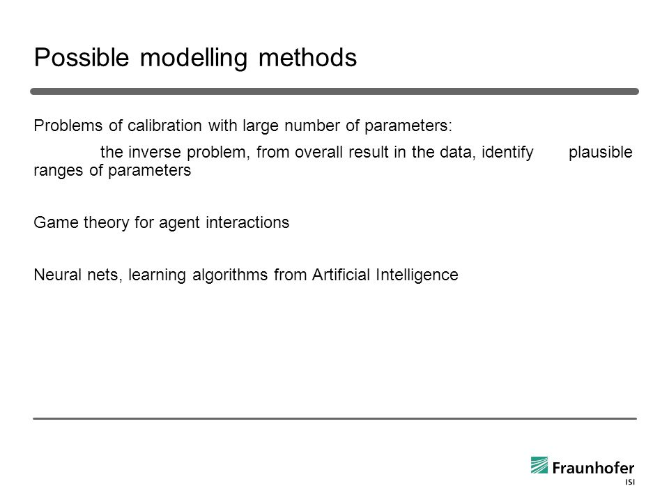 Possible modelling methods Problems of calibration with large number of parameters: the inverse problem, from overall result in the data, identify plausible ranges of parameters Game theory for agent interactions Neural nets, learning algorithms from Artificial Intelligence