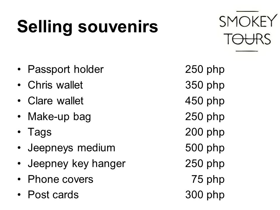 Selling souvenirs Passport holder 250 php Chris wallet350 php Clare wallet450 php Make-up bag250 php Tags200 php Jeepneys medium500 php Jeepney key hanger 250 php Phone covers 75 php Post cards 300 php