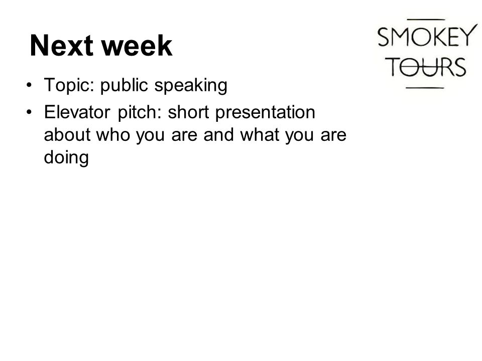 Next week Topic: public speaking Elevator pitch: short presentation about who you are and what you are doing