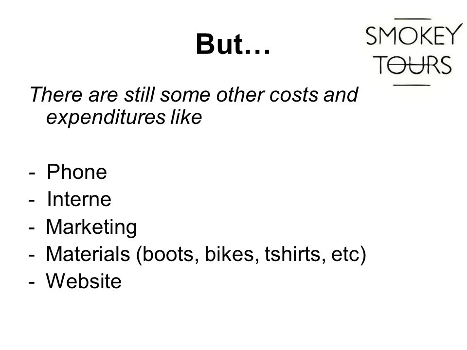 But… There are still some other costs and expenditures like - Phone - Interne -Marketing -Materials (boots, bikes, tshirts, etc) -Website