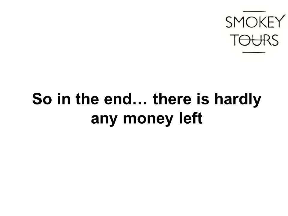 So in the end… there is hardly any money left