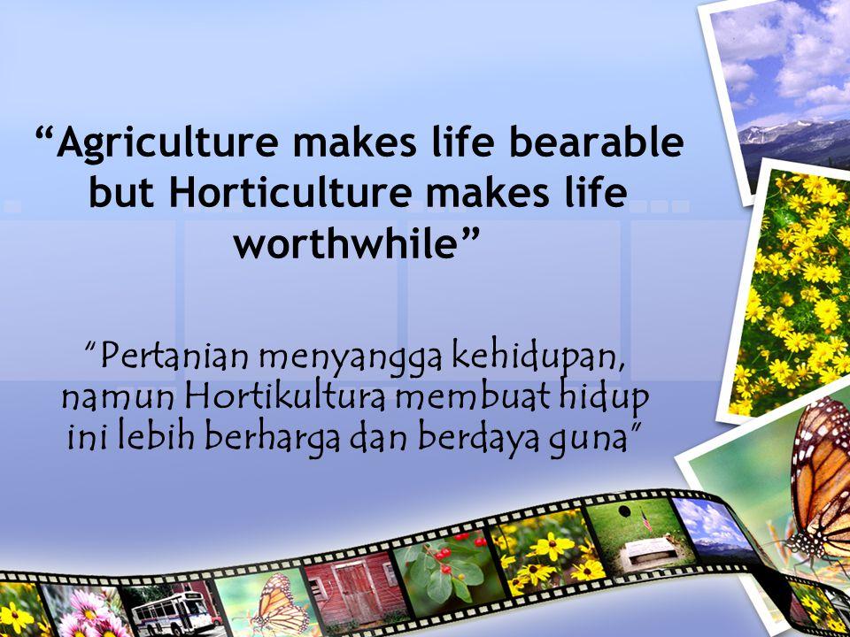 Agriculture makes life bearable but Horticulture makes life worthwhile Pertanian menyangga kehidupan, namun Hortikultura membuat hidup ini lebih berharga dan berdaya guna