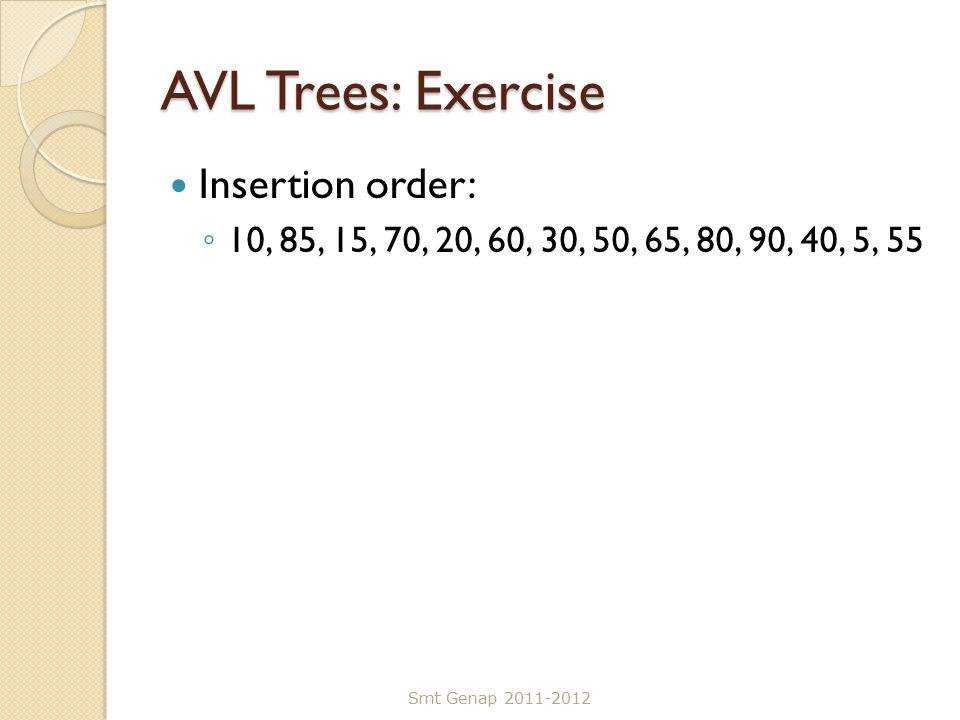 AVL Trees: Exercise Insertion order: ◦ 10, 85, 15, 70, 20, 60, 30, 50, 65, 80, 90, 40, 5, 55 Smt Genap 2011-2012