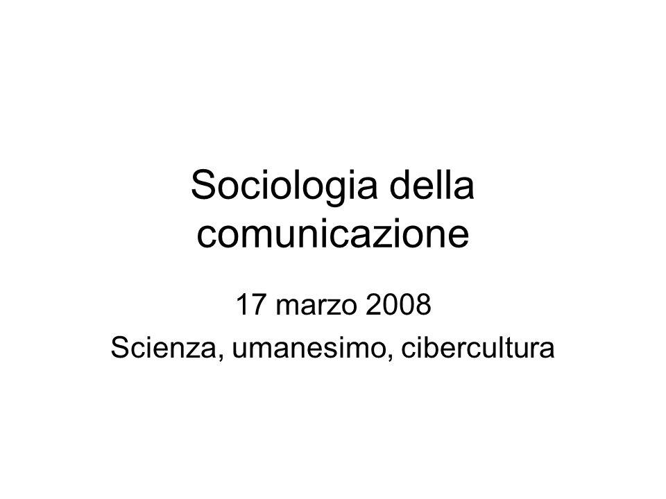 Sociologia della comunicazione 17 marzo 2008 Scienza, umanesimo, cibercultura