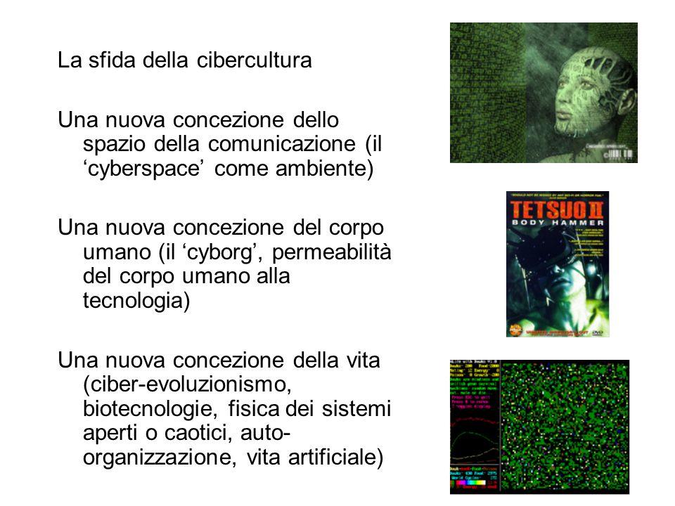La sfida della cibercultura Una nuova concezione dello spazio della comunicazione (il 'cyberspace' come ambiente) Una nuova concezione del corpo umano (il 'cyborg', permeabilità del corpo umano alla tecnologia) Una nuova concezione della vita (ciber-evoluzionismo, biotecnologie, fisica dei sistemi aperti o caotici, auto- organizzazione, vita artificiale)