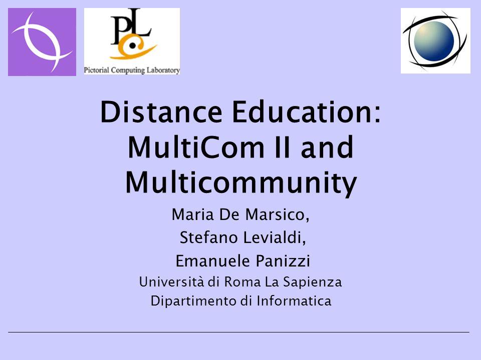 Distance Education: MultiCom II and Multicommunity Maria De Marsico, Stefano Levialdi, Emanuele Panizzi Università di Roma La Sapienza Dipartimento di Informatica