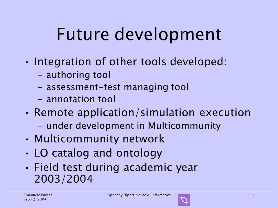 Emanuele Panizzi Feb 12, 2004 Openday Dipartimento di informatica11 Future development Integration of other tools developed: –authoring tool –assessment-test managing tool –annotation tool Remote application/simulation execution –under development in Multicommunity Multicommunity network LO catalog and ontology Field test during academic year 2003/2004