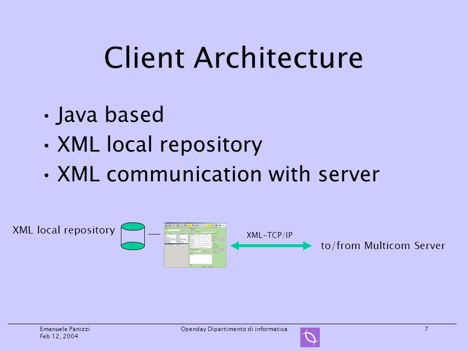 Emanuele Panizzi Feb 12, 2004 Openday Dipartimento di informatica7 Client Architecture Java based XML local repository XML communication with server XML local repository to/from Multicom Server XML-TCP/IP