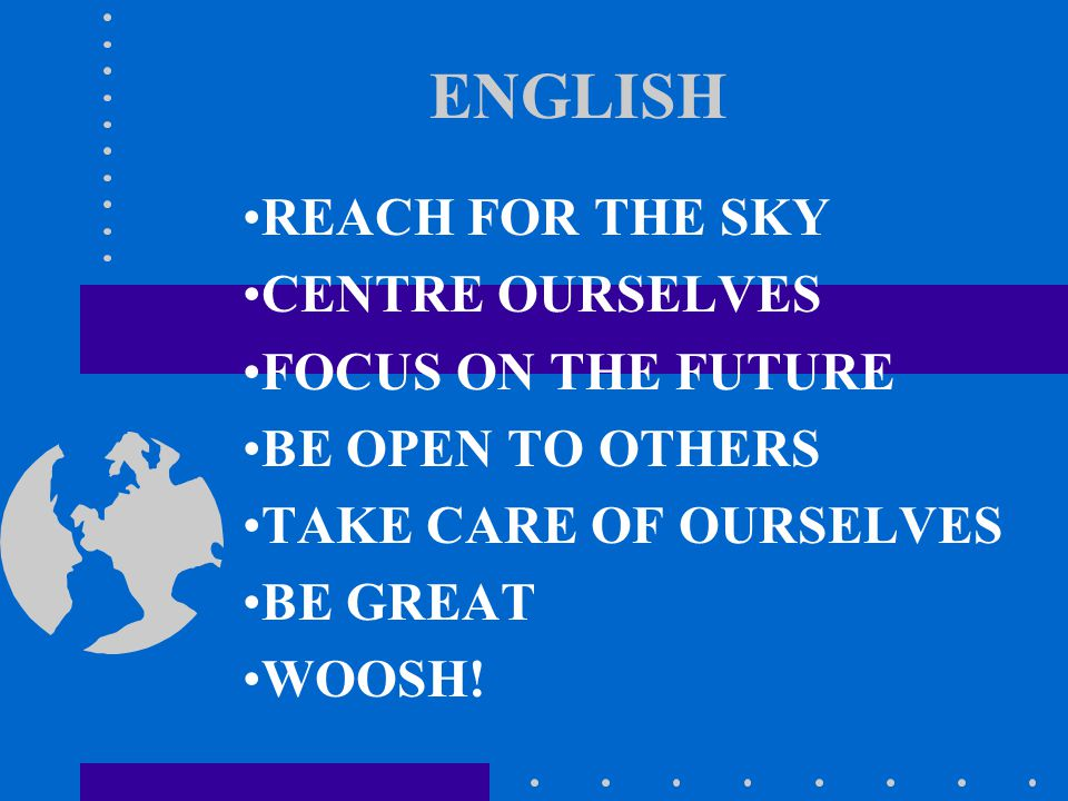 ENGLISH REACH FOR THE SKY CENTRE OURSELVES FOCUS ON THE FUTURE BE OPEN TO OTHERS TAKE CARE OF OURSELVES BE GREAT WOOSH!