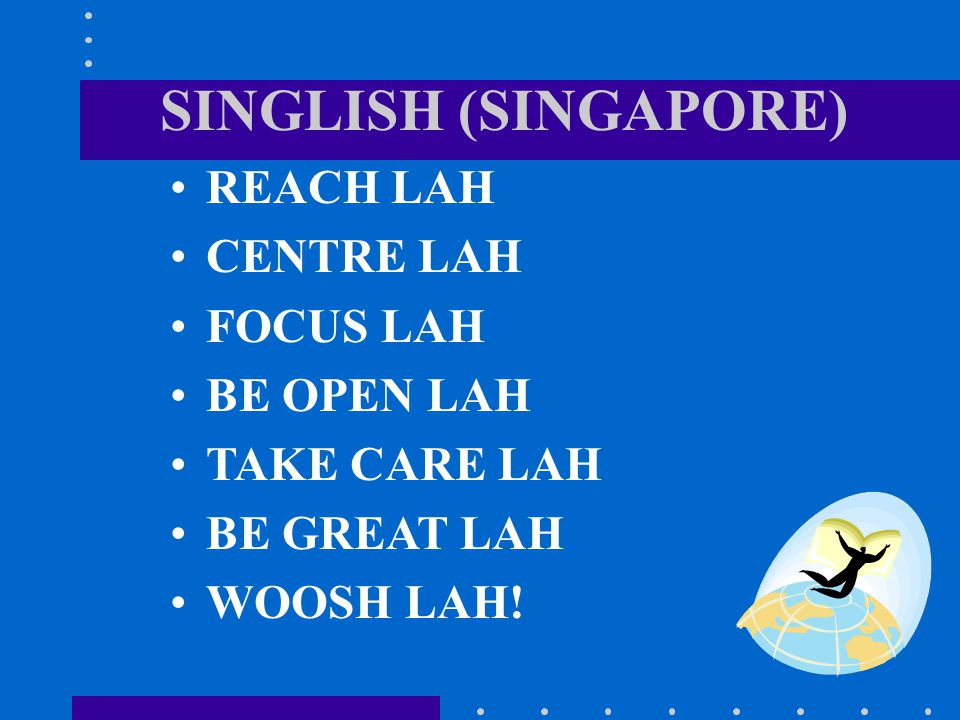 SINGLISH (SINGAPORE) REACH LAH CENTRE LAH FOCUS LAH BE OPEN LAH TAKE CARE LAH BE GREAT LAH WOOSH LAH!