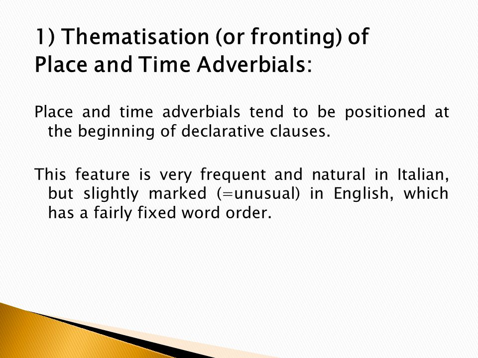1) Thematisation (or fronting) of Place and Time Adverbials: Place and time adverbials tend to be positioned at the beginning of declarative clauses.