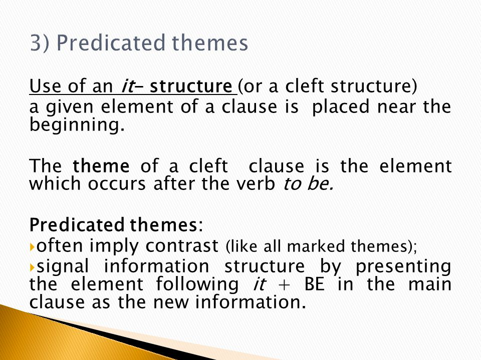Use of an it- structure (or a cleft structure) a given element of a clause is placed near the beginning. The theme of a cleft clause is the element wh
