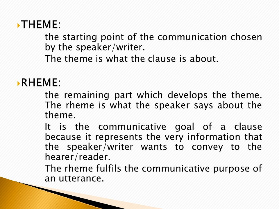  THEME: the starting point of the communication chosen by the speaker/writer. The theme is what the clause is about.  RHEME: the remaining part whic
