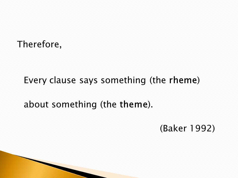 Therefore, Every clause says something (the rheme) about something (the theme). (Baker 1992)