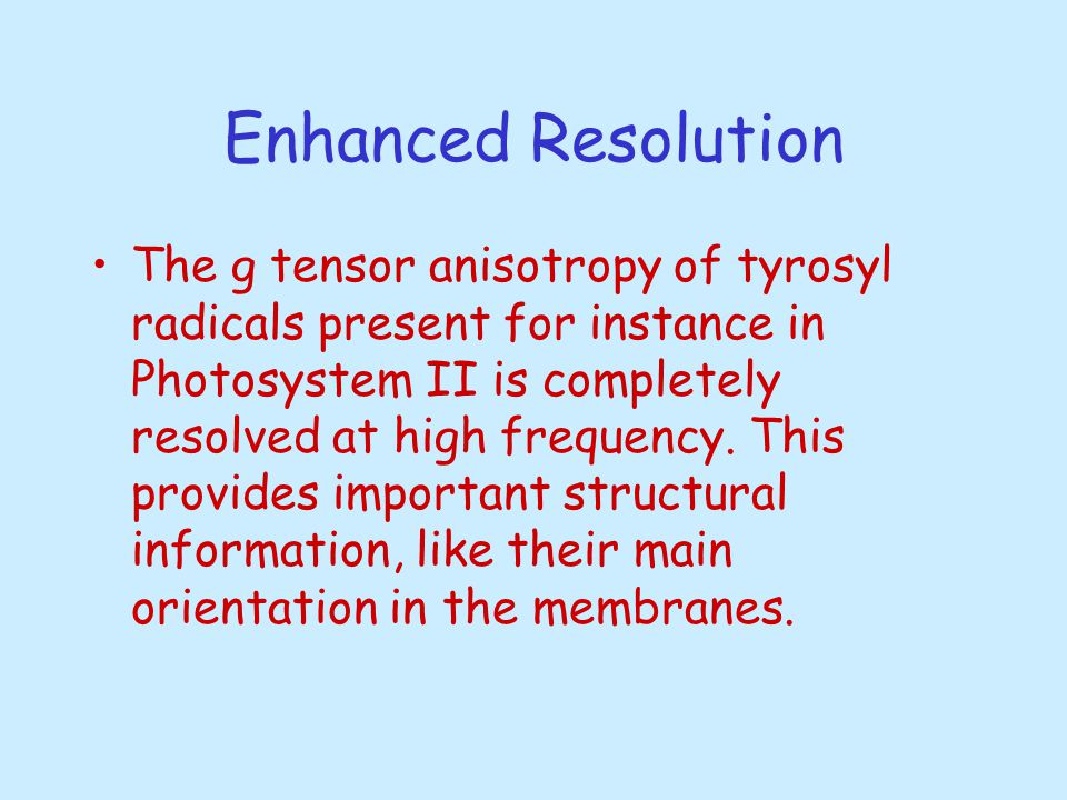 Enhanced Resolution The g tensor anisotropy of tyrosyl radicals present for instance in Photosystem II is completely resolved at high frequency.
