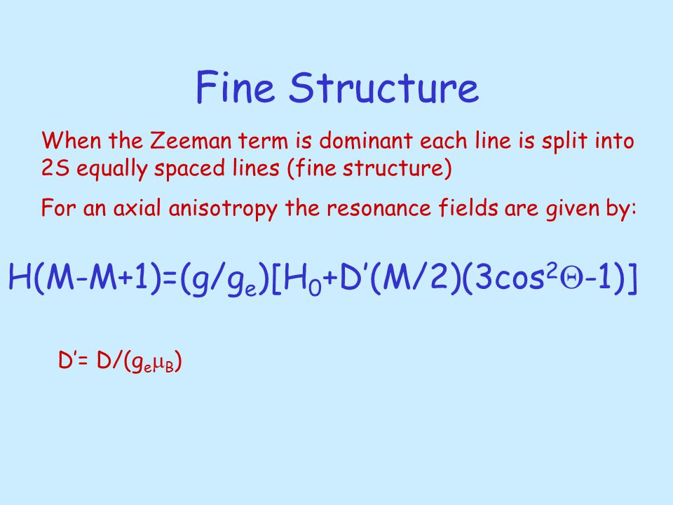 Fine Structure When the Zeeman term is dominant each line is split into 2S equally spaced lines (fine structure) For an axial anisotropy the resonance fields are given by: H(M-M+1)=(g/g e )[H 0 +D'(M/2)(3cos 2  -1)] D'= D/(g e  B )