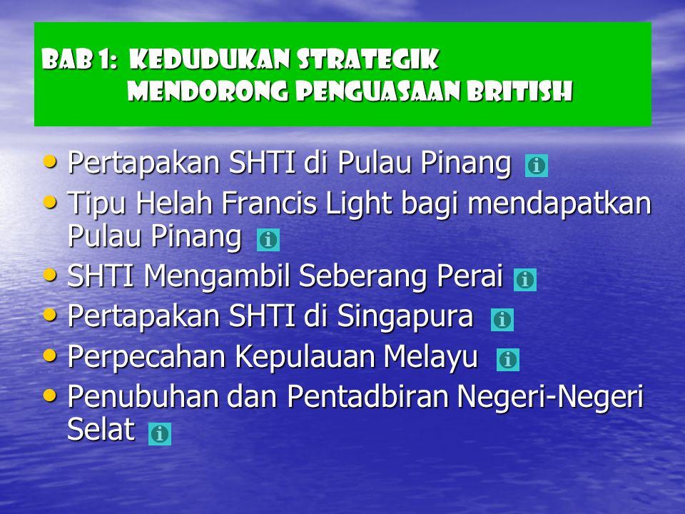 Bab 1: Kedudukan Strategik Mendorong Penguasaan British Pertapakan SHTI di Pulau Pinang Pertapakan SHTI di Pulau Pinang Tipu Helah Francis Light bagi mendapatkan Pulau Pinang Tipu Helah Francis Light bagi mendapatkan Pulau Pinang SHTI Mengambil Seberang Perai SHTI Mengambil Seberang Perai Pertapakan SHTI di Singapura Pertapakan SHTI di Singapura Perpecahan Kepulauan Melayu Perpecahan Kepulauan Melayu Penubuhan dan Pentadbiran Negeri-Negeri Selat Penubuhan dan Pentadbiran Negeri-Negeri Selat