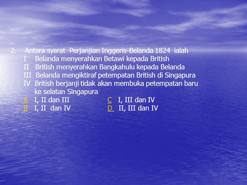 SOALAN UJI MINDA 1. Pertikaian antara Inggeris dan Belanda yang berkaitan dengan Singapura diselesaikan berkaitan dengan Singapura diselesaikan melalu