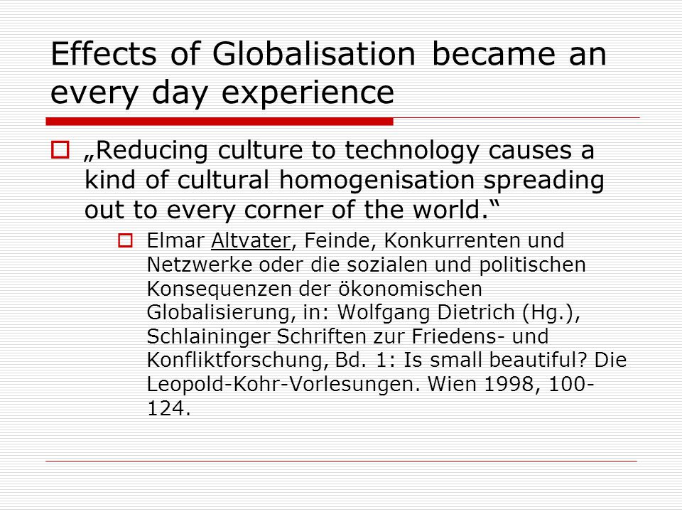 "Effects of Globalisation became an every day experience  ""Reducing culture to technology causes a kind of cultural homogenisation spreading out to every corner of the world.  Elmar Altvater, Feinde, Konkurrenten und Netzwerke oder die sozialen und politischen Konsequenzen der ökonomischen Globalisierung, in: Wolfgang Dietrich (Hg.), Schlaininger Schriften zur Friedens- und Konfliktforschung, Bd."