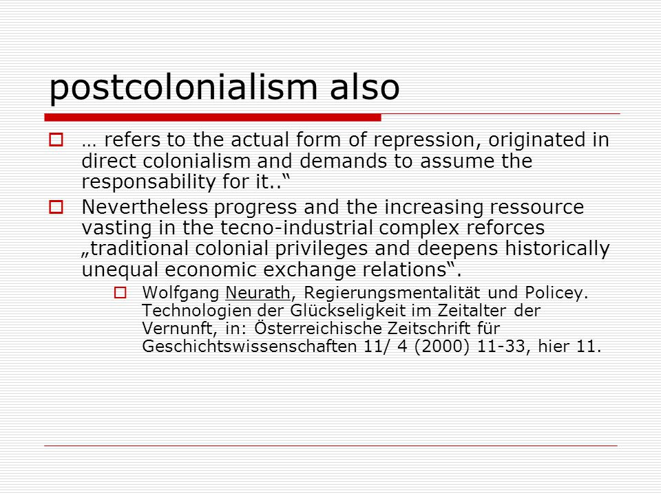 """postcolonialism also  … refers to the actual form of repression, originated in direct colonialism and demands to assume the responsability for it..  Nevertheless progress and the increasing ressource vasting in the tecno-industrial complex reforces """"traditional colonial privileges and deepens historically unequal economic exchange relations ."""