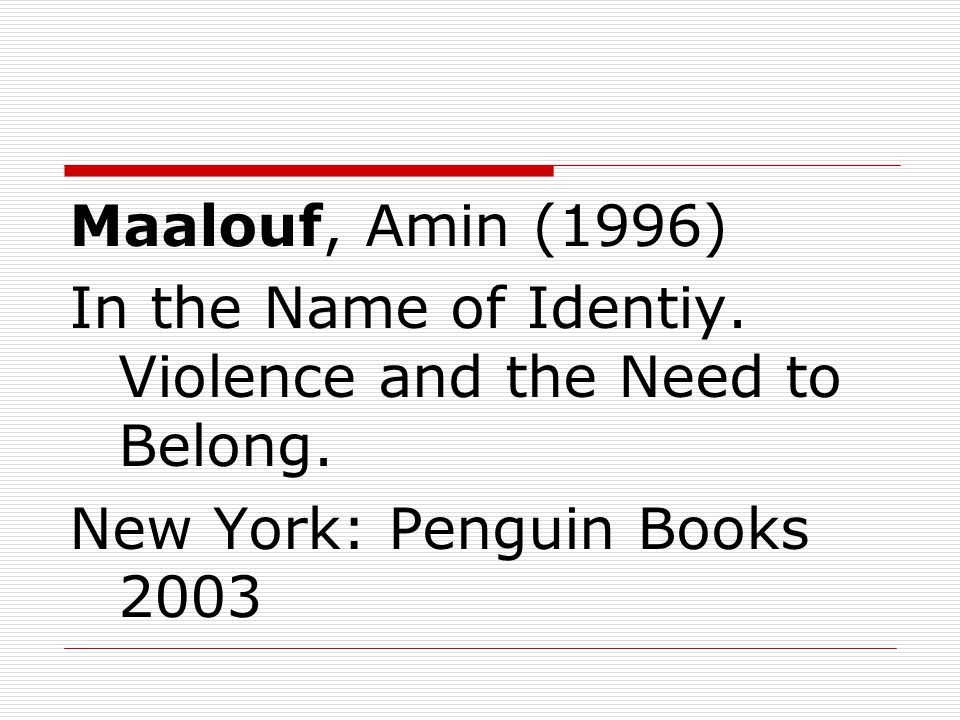 Maalouf, Amin (1996) In the Name of Identiy. Violence and the Need to Belong. New York: Penguin Books 2003