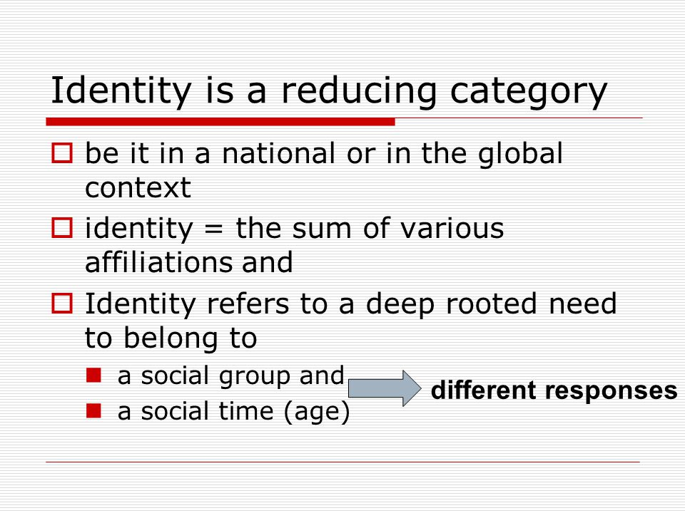Identity is a reducing category  be it in a national or in the global context  identity = the sum of various affiliations and  Identity refers to a deep rooted need to belong to a social group and a social time (age) different responses