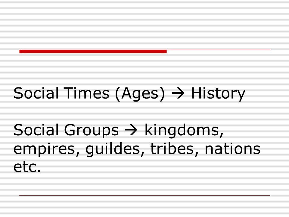 Social Times (Ages)  History Social Groups  kingdoms, empires, guildes, tribes, nations etc.
