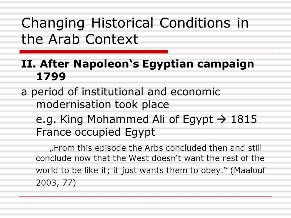 Changing Historical Conditions in the Arab Context II. After Napoleon's Egyptian campaign 1799 a period of institutional and economic modernisation to