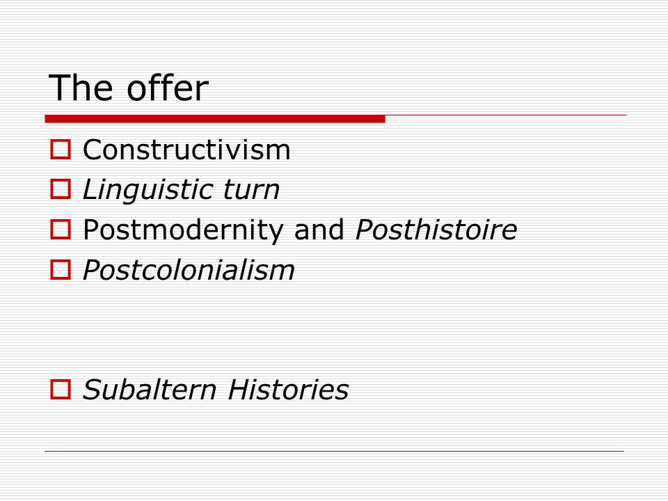 The offer  Constructivism  Linguistic turn  Postmodernity and Posthistoire  Postcolonialism  Subaltern Histories